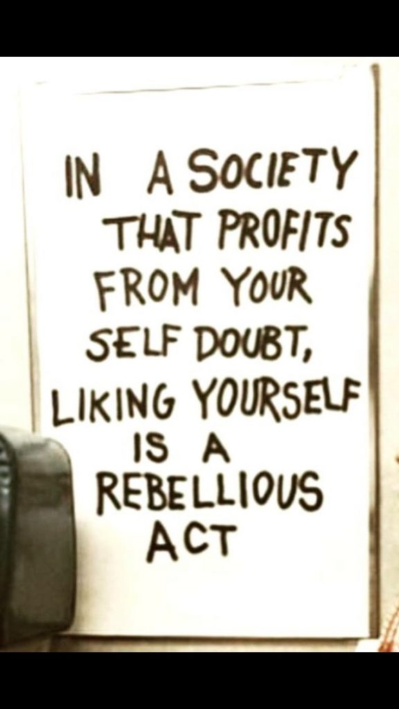 In a society that profits from your self doubt, liking yourself is a rebeliious act